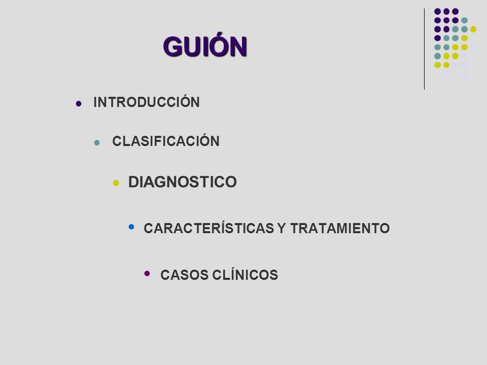 GUIÓN INTRODUCCIÓN CLASIFICACIÓN DIAGNOSTICO CARACTERÍSTICAS Y TRATAMIENTO CASOS CLÍNICOS