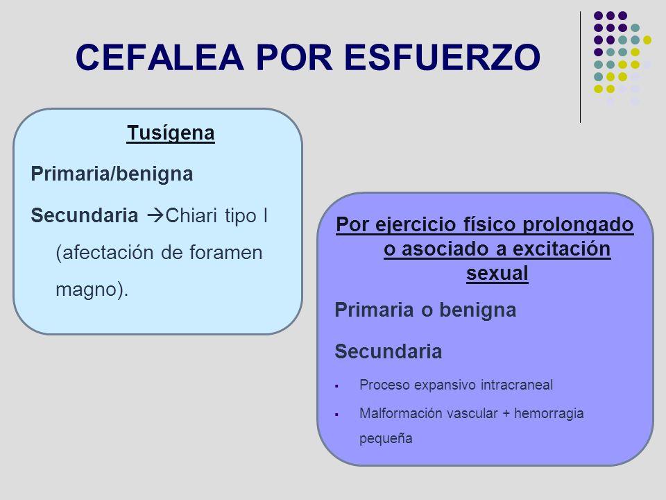 CEFALEA POR ESFUERZO Tusígena Primaria/benigna Secundaria Chiari tipo I (afectación de foramen magno). Por ejercicio físico prolongado o asociado a ex