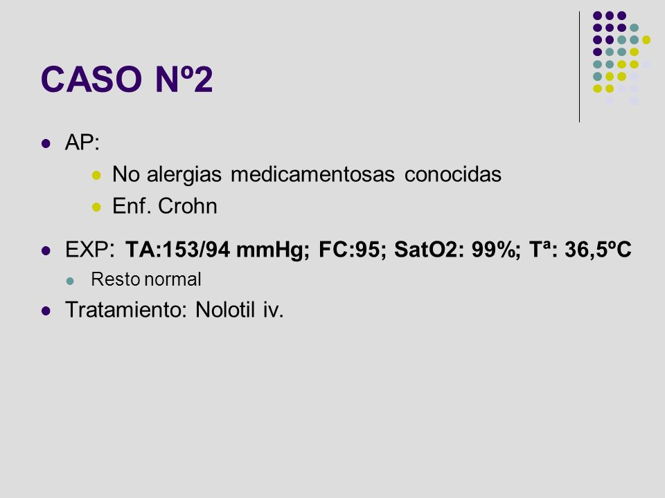 AP: No alergias medicamentosas conocidas Enf. Crohn EXP : TA:153/94 mmHg; FC:95; SatO2: 99%; Tª: 36,5ºC Resto normal Tratamiento: Nolotil iv. CASO Nº2