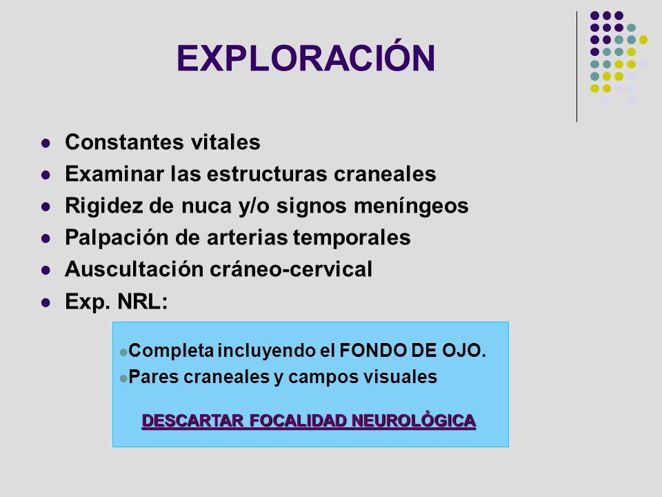 EXPLORACIÓN Constantes vitales Examinar las estructuras craneales Rigidez de nuca y/o signos meníngeos Palpación de arterias temporales Auscultación c