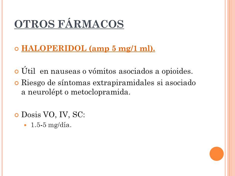OTROS FÁRMACOS HALOPERIDOL (amp 5 mg/1 ml). Útil en nauseas o vómitos asociados a opioides. Riesgo de síntomas extrapiramidales si asociado a neurolép