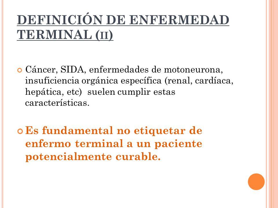 DEFINICIÓN DE ENFERMEDAD TERMINAL ( II ) Cáncer, SIDA, enfermedades de motoneurona, insuficiencia orgánica específica (renal, cardíaca, hepática, etc)