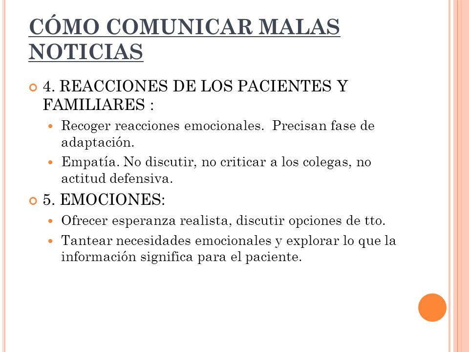 CÓMO COMUNICAR MALAS NOTICIAS 4. REACCIONES DE LOS PACIENTES Y FAMILIARES : Recoger reacciones emocionales. Precisan fase de adaptación. Empatía. No d