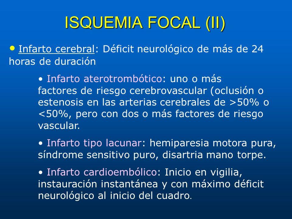 ISQUEMIA FOCAL (II) Infarto cerebral: Déficit neurológico de más de 24 horas de duración Infarto aterotrombótico: uno o más factores de riesgo cerebro