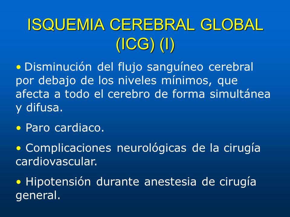 ISQUEMIA CEREBRAL GLOBAL (ICG) (I) Disminución del flujo sanguíneo cerebral por debajo de los niveles mínimos, que afecta a todo el cerebro de forma s