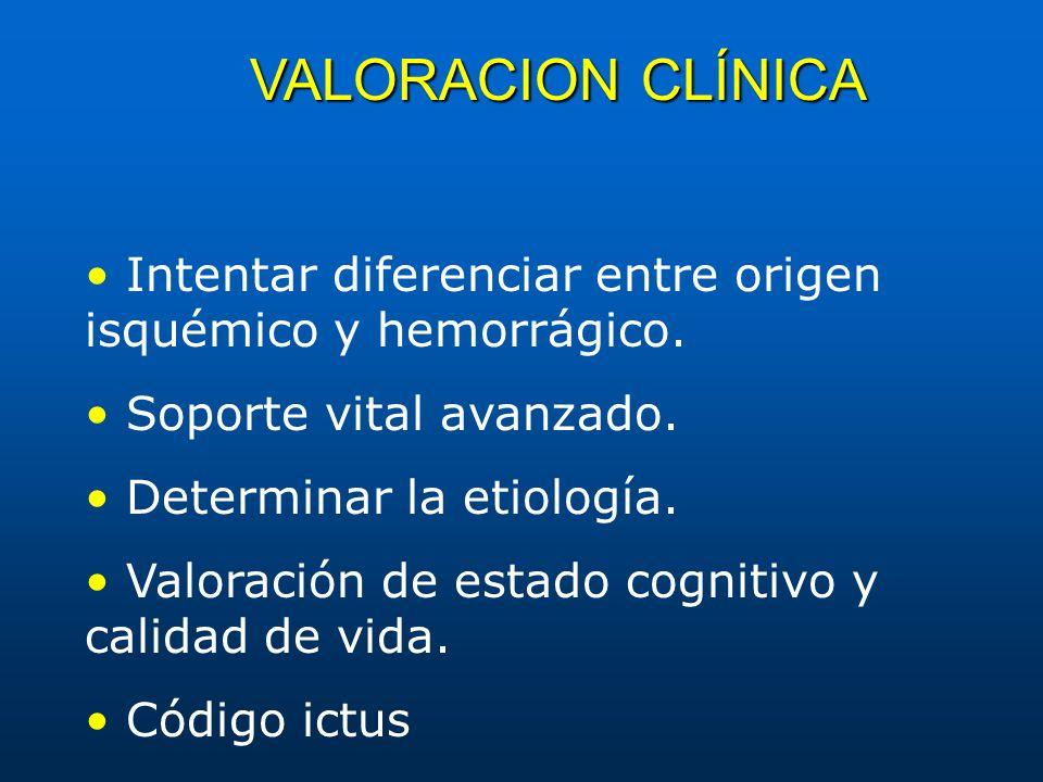 VALORACION CLÍNICA Intentar diferenciar entre origen isquémico y hemorrágico. Soporte vital avanzado. Determinar la etiología. Valoración de estado co