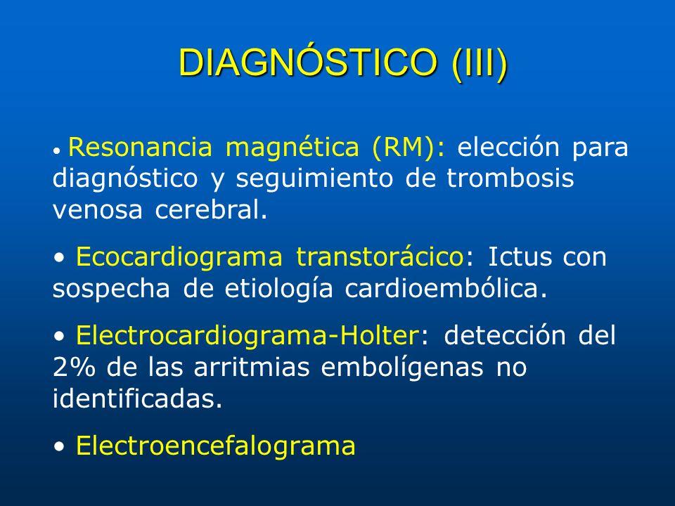 DIAGNÓSTICO (III) Resonancia magnética (RM): elección para diagnóstico y seguimiento de trombosis venosa cerebral. Ecocardiograma transtorácico: Ictus