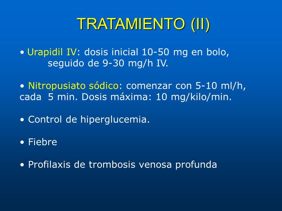 TRATAMIENTO (II) Urapidil IV: dosis inicial 10-50 mg en bolo, seguido de 9-30 mg/h IV. Nitropusiato sódico: comenzar con 5-10 ml/h, cada 5 min. Dosis