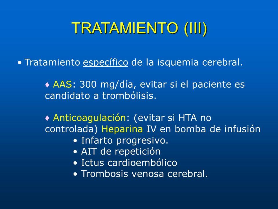 TRATAMIENTO (III) Tratamiento específico de la isquemia cerebral. AAS: 300 mg/día, evitar si el paciente es candidato a trombólisis. Anticoagulación: