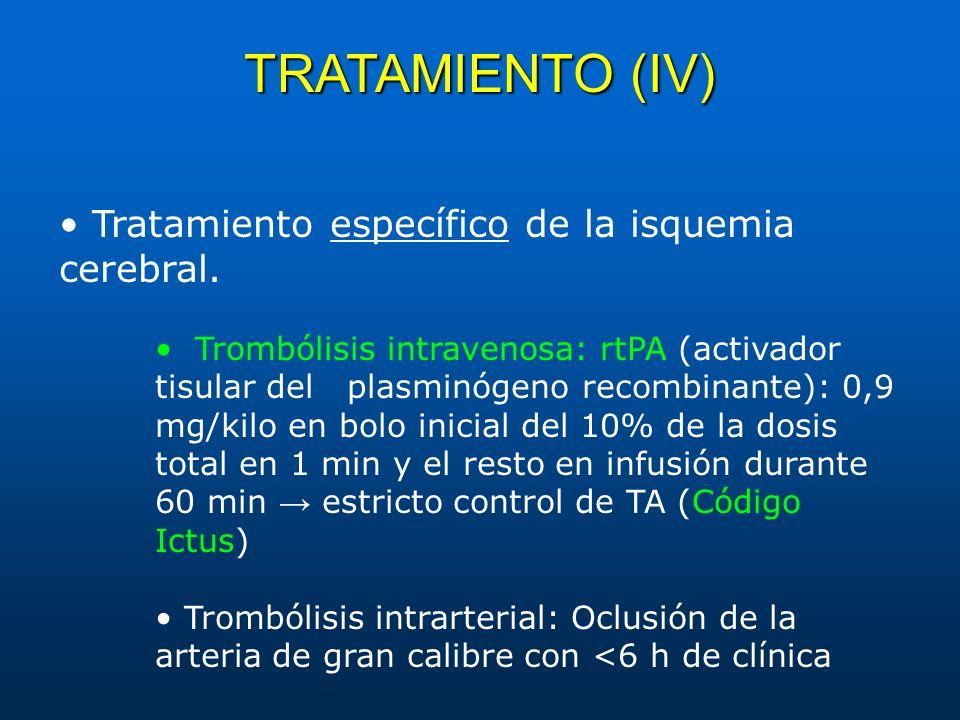 TRATAMIENTO (IV) Tratamiento específico de la isquemia cerebral. Trombólisis intravenosa: rtPA (activador tisular del plasminógeno recombinante): 0,9