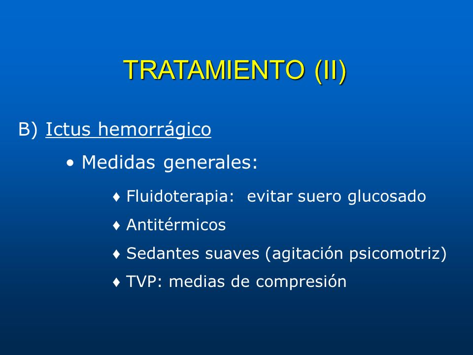 TRATAMIENTO (II) B) Ictus hemorrágico Medidas generales: Fluidoterapia: evitar suero glucosado Antitérmicos Sedantes suaves (agitación psicomotriz) TV