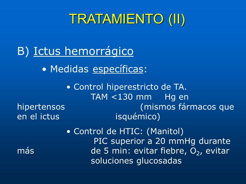 TRATAMIENTO (II) B) Ictus hemorrágico Medidas específicas: Control hiperestricto de TA. TAM <130 mm Hg en hipertensos (mismos fármacos que en el ictus