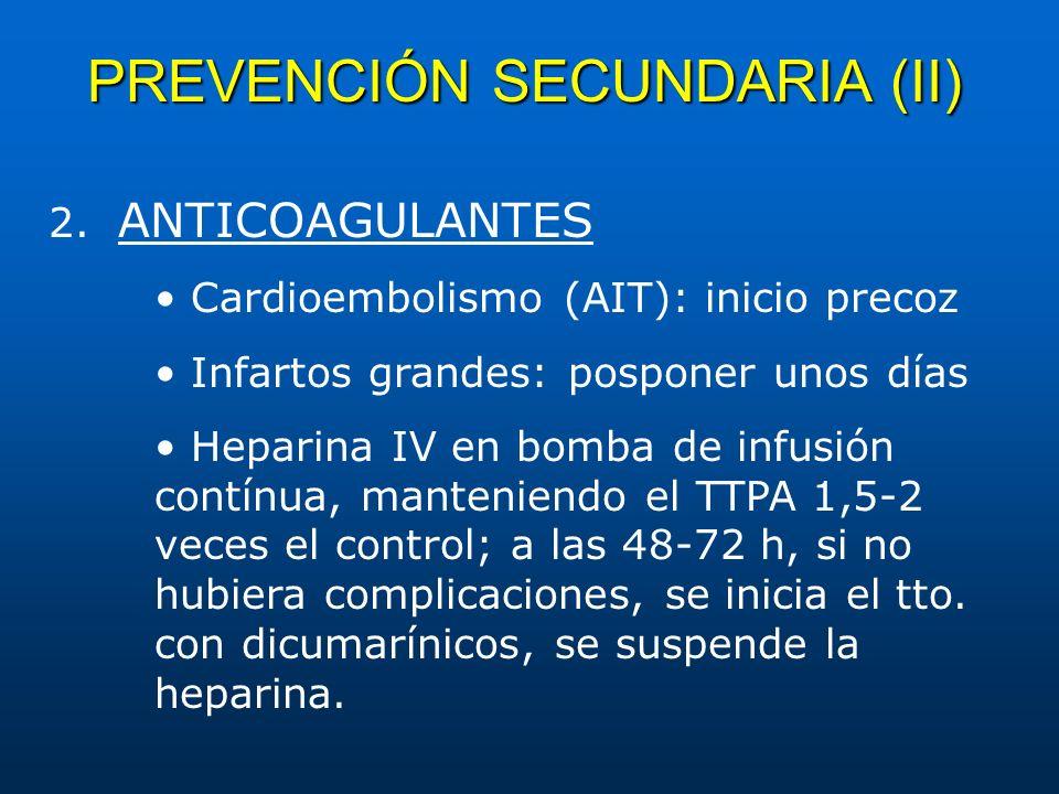 PREVENCIÓN SECUNDARIA (II) 2. ANTICOAGULANTES Cardioembolismo (AIT): inicio precoz Infartos grandes: posponer unos días Heparina IV en bomba de infusi