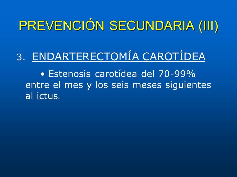 PREVENCIÓN SECUNDARIA (III) 3. ENDARTERECTOMÍA CAROTÍDEA Estenosis carotídea del 70-99% entre el mes y los seis meses siguientes al ictus.