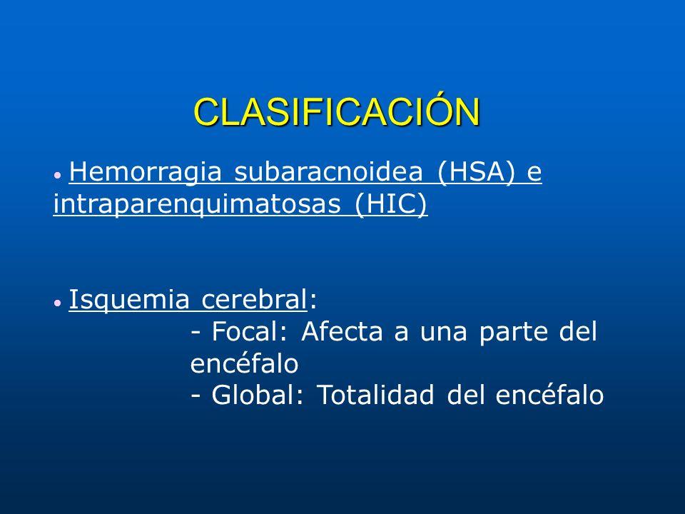 CLASIFICACIÓN Hemorragia subaracnoidea (HSA) e intraparenquimatosas (HIC) Isquemia cerebral: - Focal: Afecta a una parte del encéfalo - Global: Totali