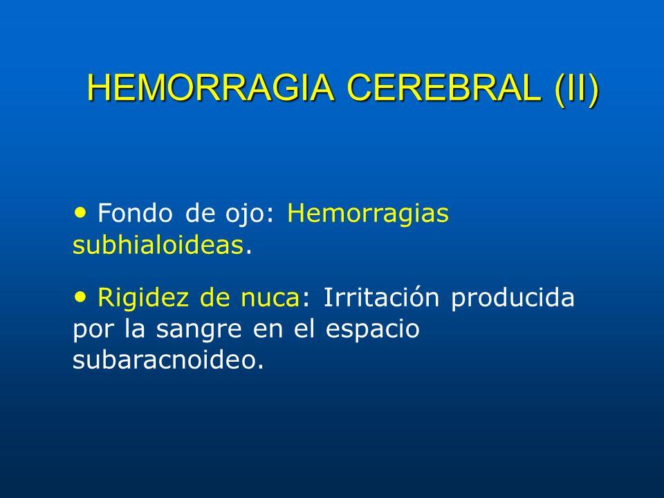 HEMORRAGIA CEREBRAL (II) Fondo de ojo: Hemorragias subhialoideas. Rigidez de nuca: Irritación producida por la sangre en el espacio subaracnoideo.
