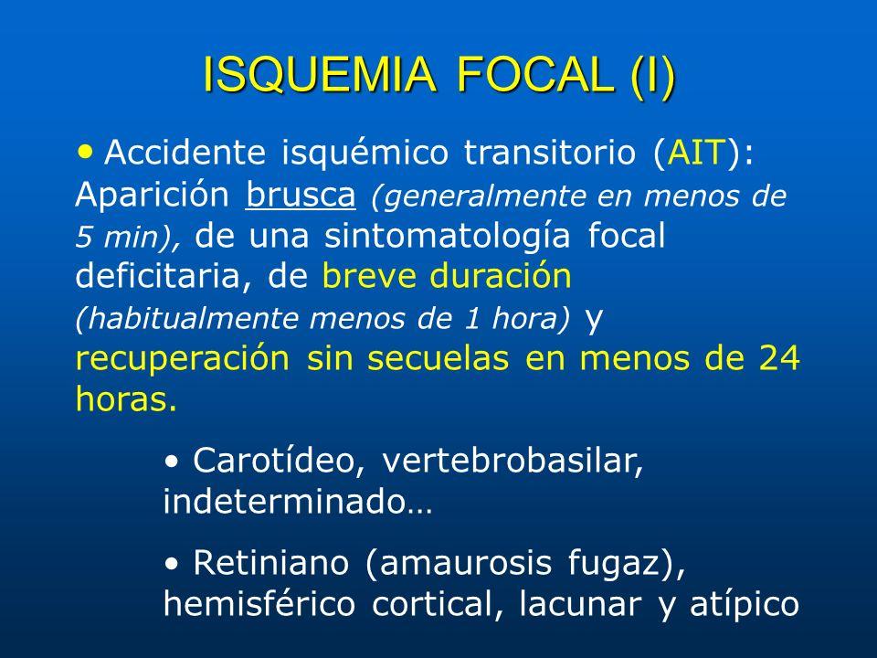 ISQUEMIAFOCAL (I) ISQUEMIA FOCAL (I) Accidente isquémico transitorio (AIT): Aparición brusca (generalmente en menos de 5 min), de una sintomatología f
