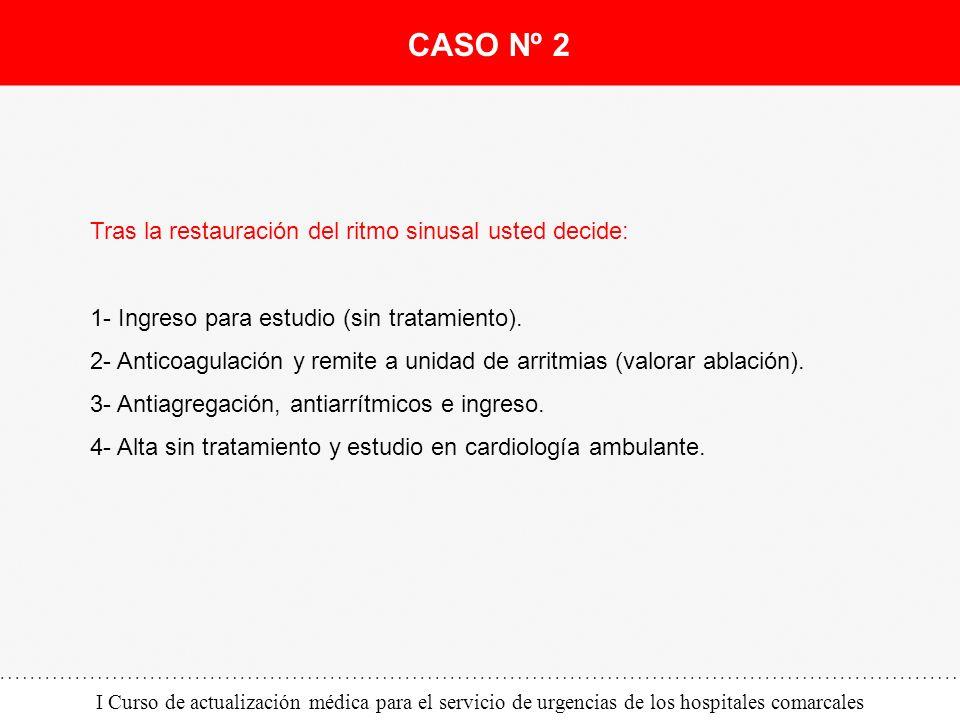 I Curso de actualización médica para el servicio de urgencias de los hospitales comarcales Tras la restauración del ritmo sinusal usted decide: 1- Ing
