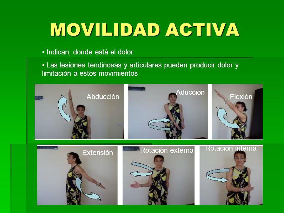 MOVILIDAD ACTIVA Abducción Aducción Flexión Extensión Rotación externa Rotación interna Indican, donde está el dolor. Las lesiones tendinosas y articu