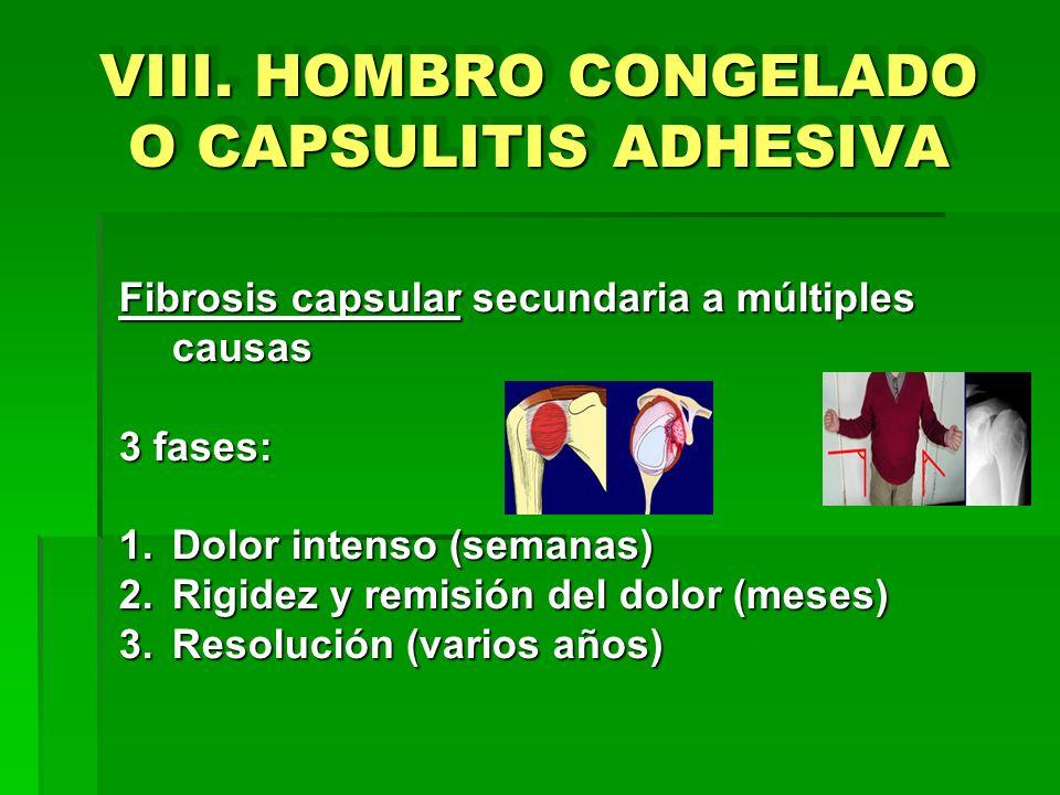 VIII. HOMBRO CONGELADO O CAPSULITIS ADHESIVA Fibrosis capsular secundaria a múltiples causas 3 fases: 1.Dolor intenso (semanas) 2.Rigidez y remisión d