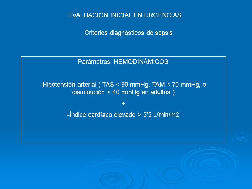 EVALUACIÓN INICIAL EN URGENCIAS Criterios diagnósticos de sepsis Parámetros HEMODINÁMICOS -Hipotensión arterial ( TAS 40 mmHg en adultos ) + -Índice c