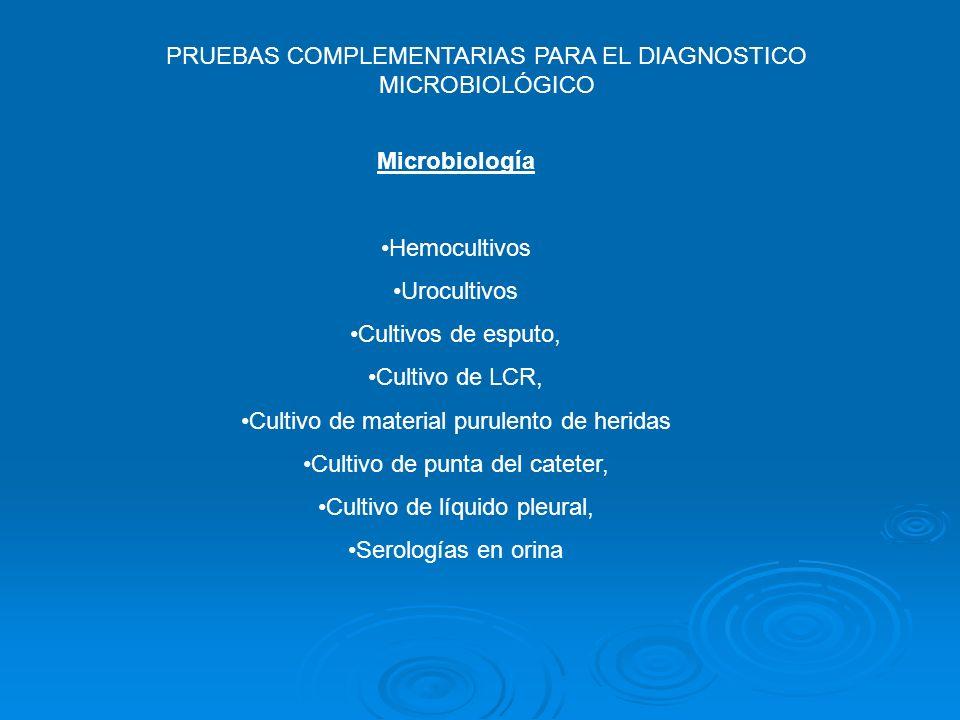 PRUEBAS COMPLEMENTARIAS PARA EL DIAGNOSTICO MICROBIOLÓGICO Microbiología Hemocultivos Urocultivos Cultivos de esputo, Cultivo de LCR, Cultivo de mater