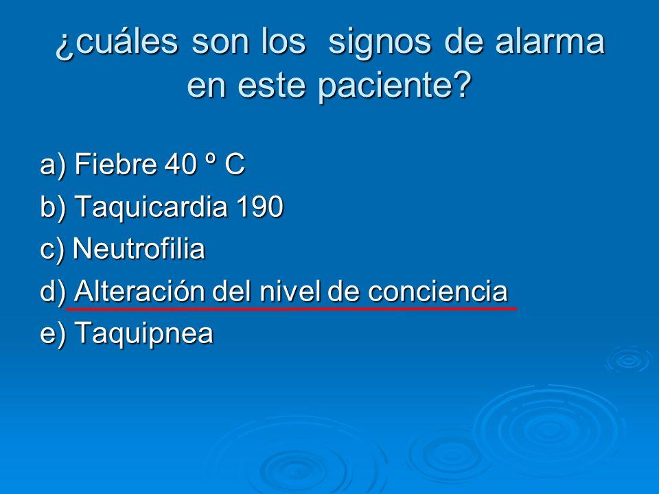 ¿cuáles son los signos de alarma en este paciente? a) Fiebre 40 º C b) Taquicardia 190 c) Neutrofilia d) Alteración del nivel de conciencia e) Taquipn