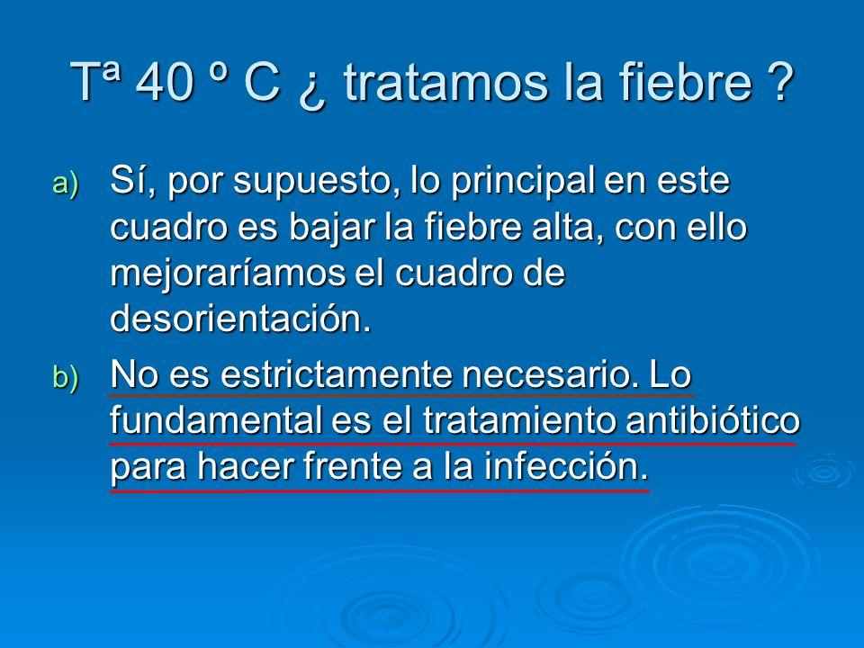 Tª 40 º C ¿ tratamos la fiebre ? a) Sí, por supuesto, lo principal en este cuadro es bajar la fiebre alta, con ello mejoraríamos el cuadro de desorien