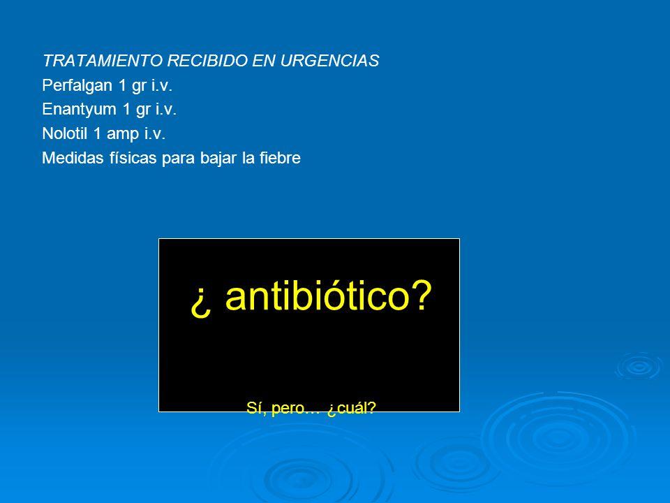TRATAMIENTO RECIBIDO EN URGENCIAS Perfalgan 1 gr i.v. Enantyum 1 gr i.v. Nolotil 1 amp i.v. Medidas físicas para bajar la fiebre ¿ antibiótico? Sí, pe