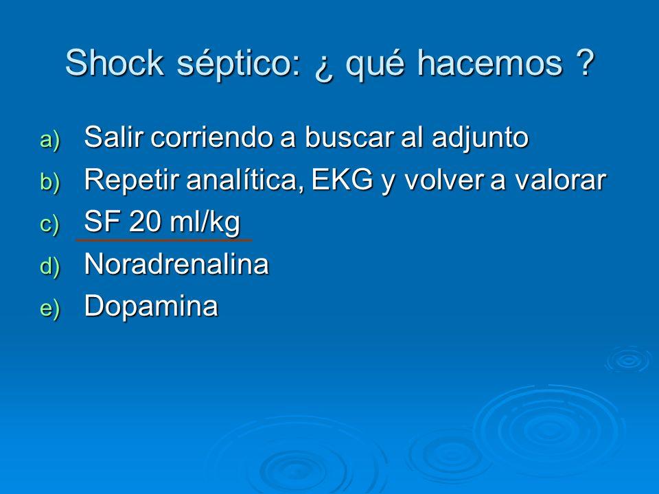 Shock séptico: ¿ qué hacemos ? a) Salir corriendo a buscar al adjunto b) Repetir analítica, EKG y volver a valorar c) SF 20 ml/kg d) Noradrenalina e)