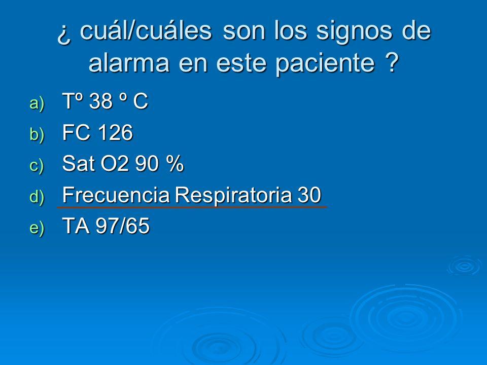 ¿ cuál/cuáles son los signos de alarma en este paciente ? a) Tº 38 º C b) FC 126 c) Sat O2 90 % d) Frecuencia Respiratoria 30 e) TA 97/65