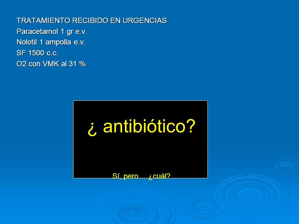 TRATAMIENTO RECIBIDO EN URGENCIAS Paracetamol 1 gr e.v. Nolotil 1 ampolla e.v. SF 1500 c.c. O2 con VMK al 31 % ¿ antibiótico? Sí, pero… ¿cuál?