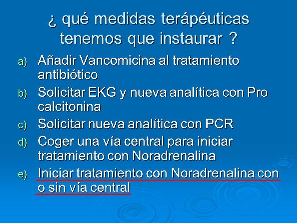 ¿ qué medidas terápéuticas tenemos que instaurar ? a) Añadir Vancomicina al tratamiento antibiótico b) Solicitar EKG y nueva analítica con Pro calcito