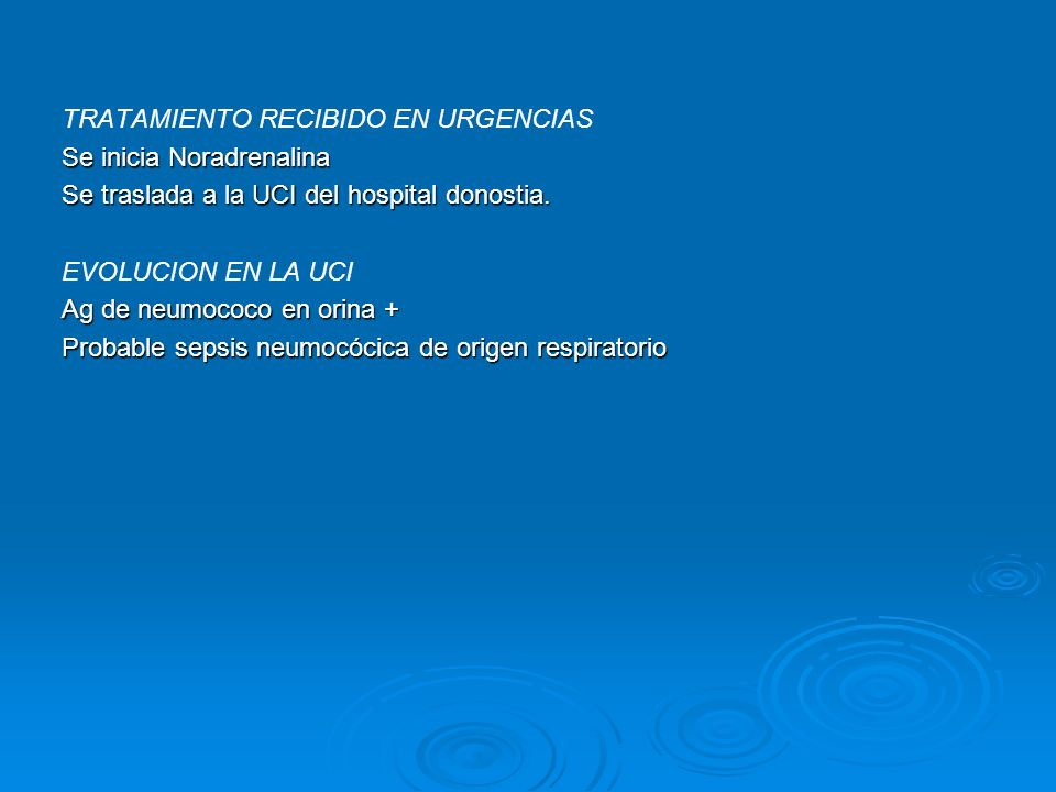 TRATAMIENTO RECIBIDO EN URGENCIAS Se inicia Noradrenalina Se traslada a la UCI del hospital donostia. EVOLUCION EN LA UCI Ag de neumococo en orina + P