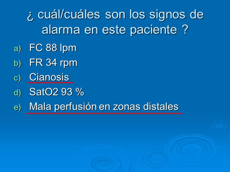 ¿ cuál/cuáles son los signos de alarma en este paciente ? a) FC 88 lpm b) FR 34 rpm c) Cianosis d) SatO2 93 % e) Mala perfusión en zonas distales