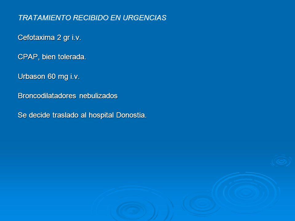 TRATAMIENTO RECIBIDO EN URGENCIAS Cefotaxima 2 gr i.v. CPAP, bien tolerada. Urbason 60 mg i.v. Broncodilatadores nebulizados Se decide traslado al hos