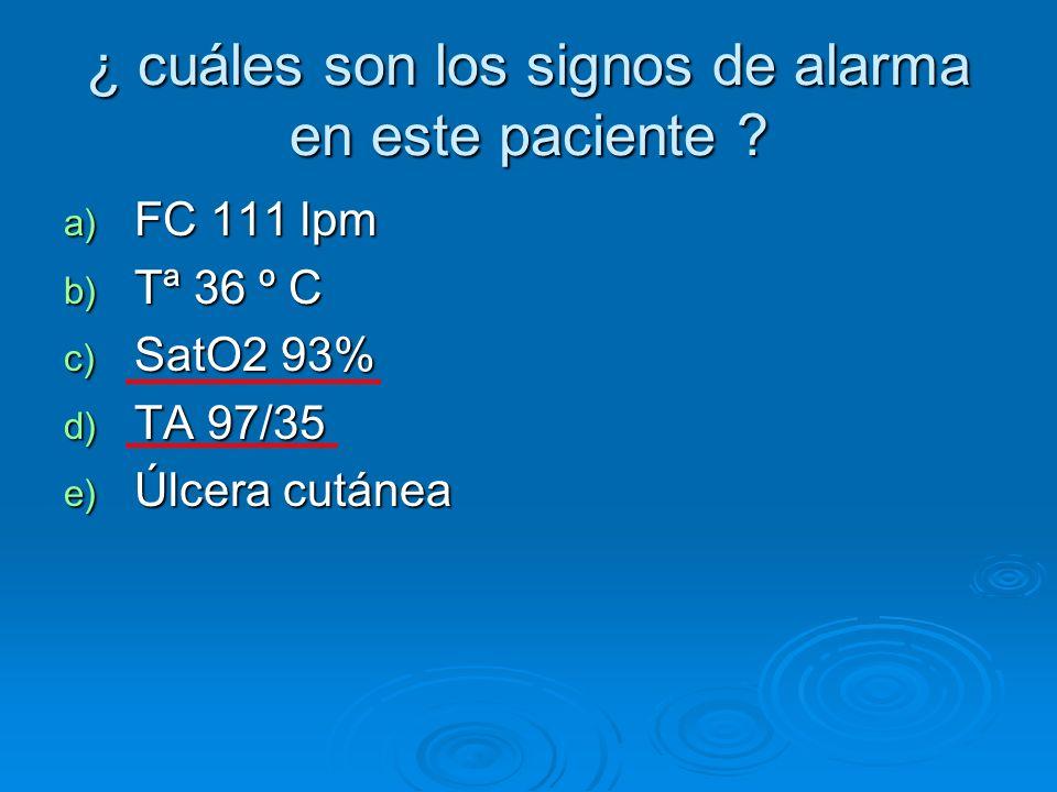 ¿ cuáles son los signos de alarma en este paciente ? a) FC 111 lpm b) Tª 36 º C c) SatO2 93% d) TA 97/35 e) Úlcera cutánea