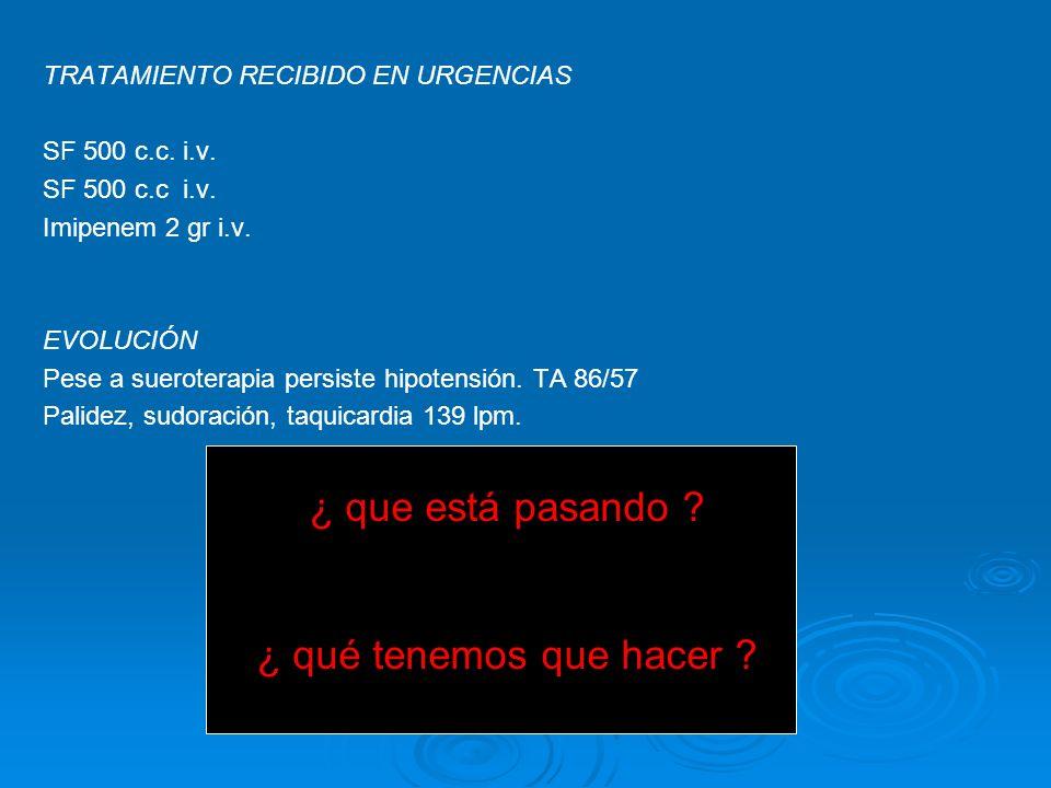 TRATAMIENTO RECIBIDO EN URGENCIAS SF 500 c.c. i.v. SF 500 c.c i.v. Imipenem 2 gr i.v. EVOLUCIÓN Pese a sueroterapia persiste hipotensión. TA 86/57 Pal