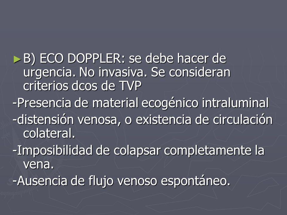 B) ECO DOPPLER: se debe hacer de urgencia. No invasiva. Se consideran criterios dcos de TVP B) ECO DOPPLER: se debe hacer de urgencia. No invasiva. Se