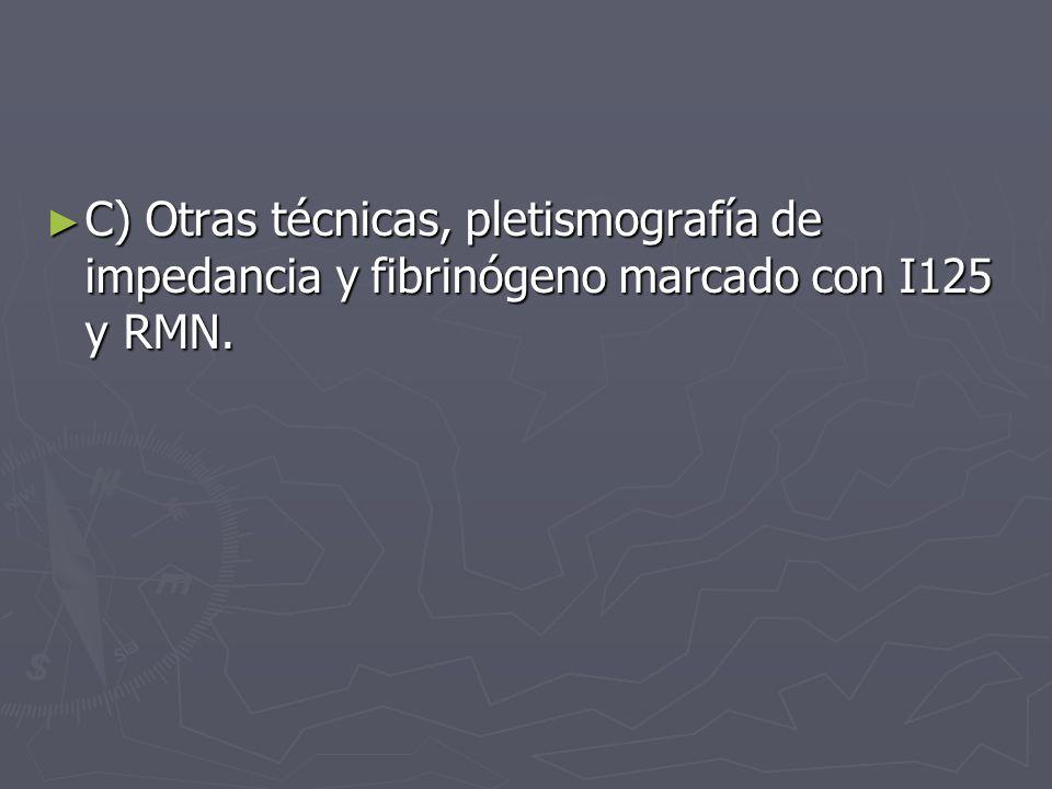 C) Otras técnicas, pletismografía de impedancia y fibrinógeno marcado con I125 y RMN. C) Otras técnicas, pletismografía de impedancia y fibrinógeno ma
