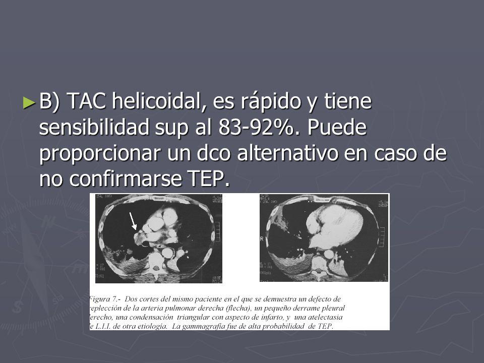B) TAC helicoidal, es rápido y tiene sensibilidad sup al 83-92%. Puede proporcionar un dco alternativo en caso de no confirmarse TEP. B) TAC helicoida