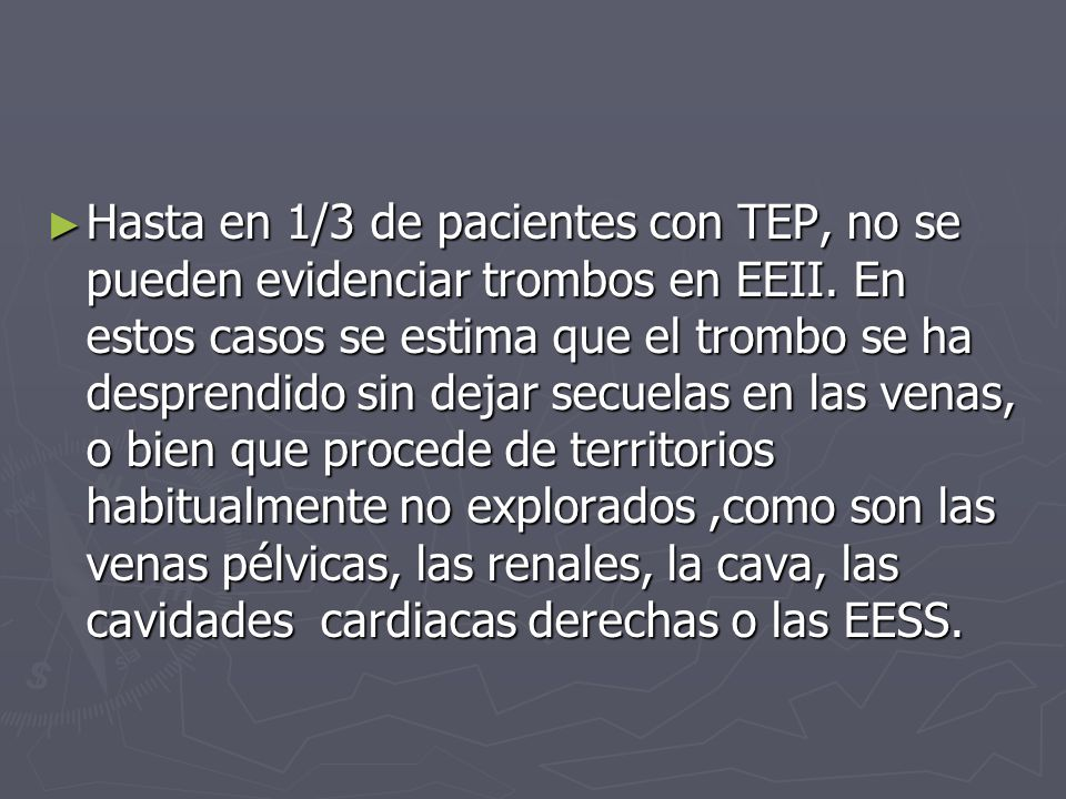 Hasta en 1/3 de pacientes con TEP, no se pueden evidenciar trombos en EEII. En estos casos se estima que el trombo se ha desprendido sin dejar secuela