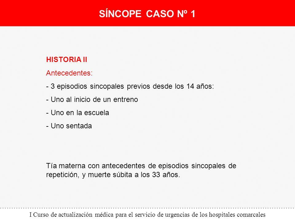 I Curso de actualización médica para el servicio de urgencias de los hospitales comarcales HISTORIA II Antecedentes: - 3 episodios sincopales previos
