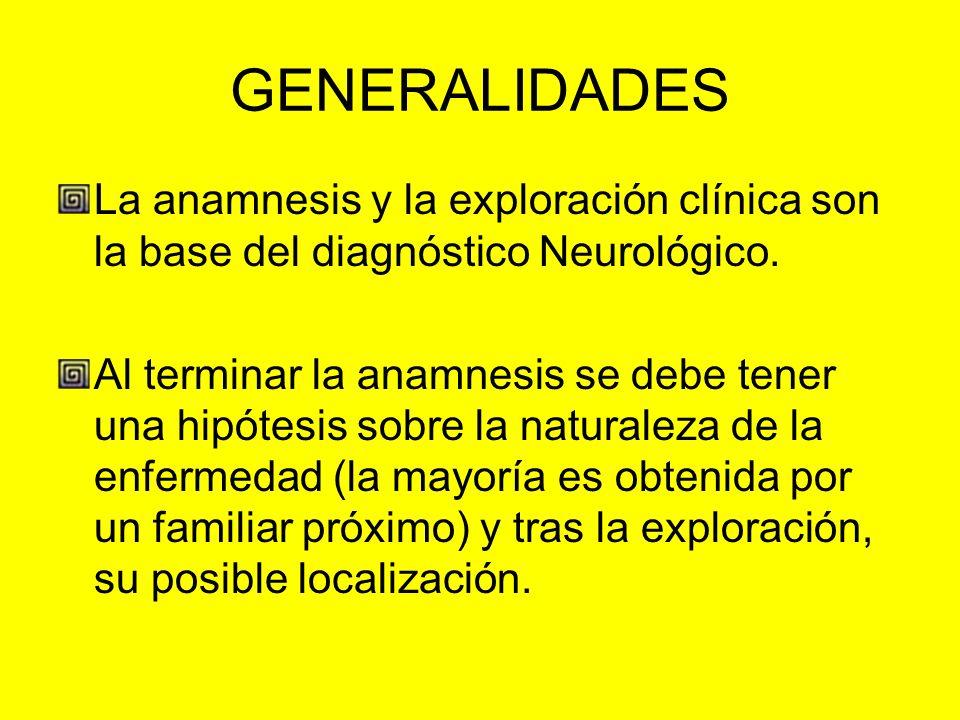 GENERALIDADES La anamnesis y la exploración clínica son la base del diagnóstico Neurológico. Al terminar la anamnesis se debe tener una hipótesis sobr