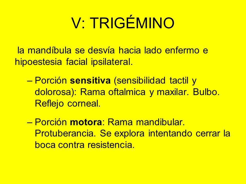 V: TRIGÉMINO la mandíbula se desvía hacia lado enfermo e hipoestesia facial ipsilateral. –Porción sensitiva (sensibilidad tactil y dolorosa): Rama oft