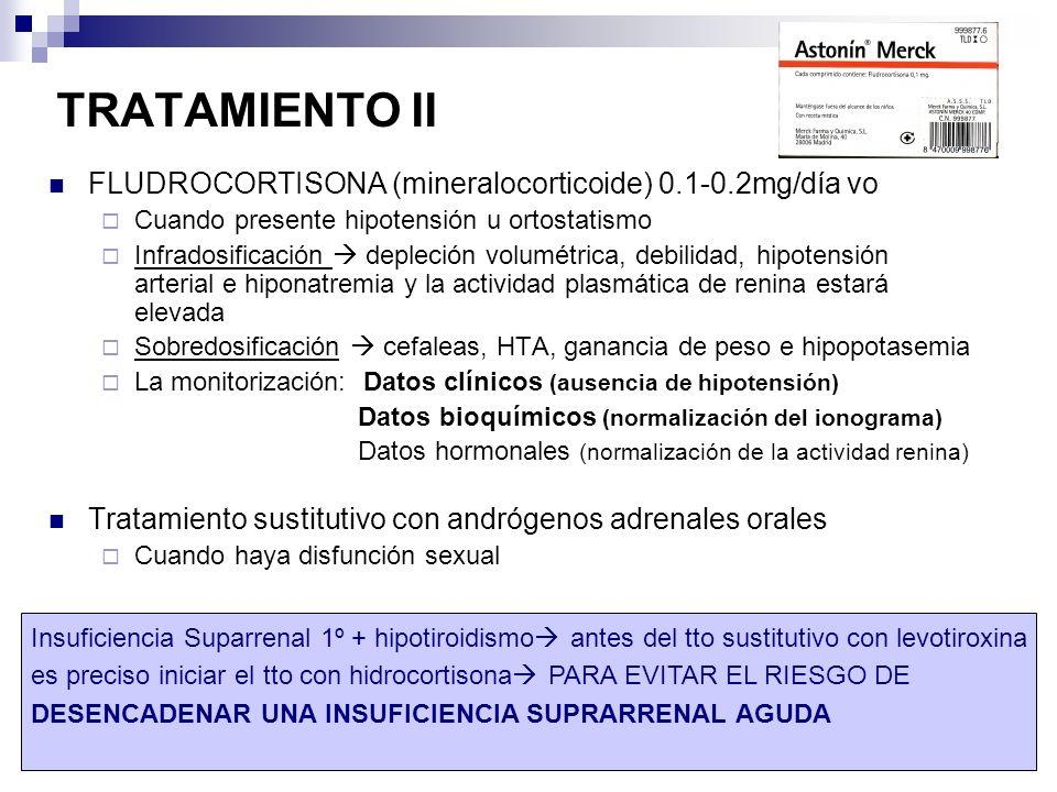 Insuficiencia suprarrenal16 TRATAMIENTO II FLUDROCORTISONA (mineralocorticoide) 0.1-0.2mg/día vo Cuando presente hipotensión u ortostatismo Infradosificación depleción volumétrica, debilidad, hipotensión arterial e hiponatremia y la actividad plasmática de renina estará elevada Sobredosificación cefaleas, HTA, ganancia de peso e hipopotasemia La monitorización: Datos clínicos (ausencia de hipotensión) Datos bioquímicos (normalización del ionograma) Datos hormonales (normalización de la actividad renina) Tratamiento sustitutivo con andrógenos adrenales orales Cuando haya disfunción sexual Insuficiencia Suparrenal 1º + hipotiroidismo antes del tto sustitutivo con levotiroxina es preciso iniciar el tto con hidrocortisona PARA EVITAR EL RIESGO DE DESENCADENAR UNA INSUFICIENCIA SUPRARRENAL AGUDA