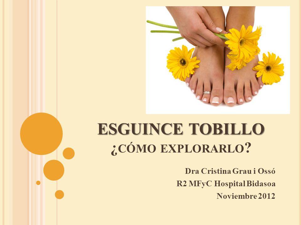 ESGUINCE TOBILLO ESGUINCE TOBILLO ¿ CÓMO EXPLORARLO ? Dra Cristina Grau i Ossó R2 MFyC Hospital Bidasoa Noviembre 2012
