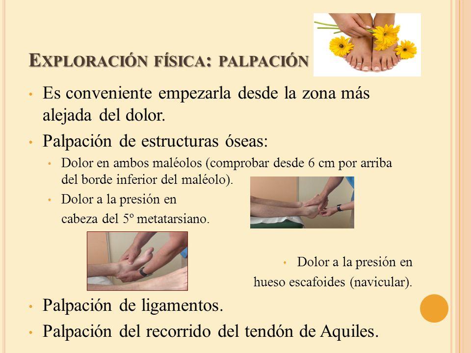 E XPLORACIÓN FÍSICA : PALPACIÓN Es conveniente empezarla desde la zona más alejada del dolor. Palpación de estructuras óseas: Dolor en ambos maléolos
