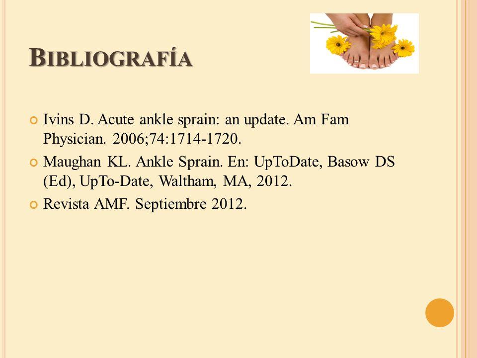 B IBLIOGRAFÍA Ivins D. Acute ankle sprain: an update. Am Fam Physician. 2006;74:1714-1720. Maughan KL. Ankle Sprain. En: UpToDate, Basow DS (Ed), UpTo
