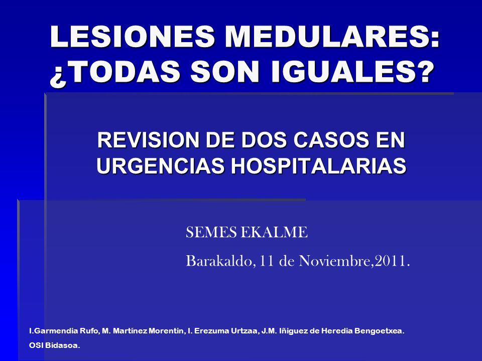 LESIONES MEDULARES: ¿TODAS SON IGUALES? REVISION DE DOS CASOS EN URGENCIAS HOSPITALARIAS I.Garmendia Rufo, M. Martínez Morentin, I. Erezuma Urtzaa, J.